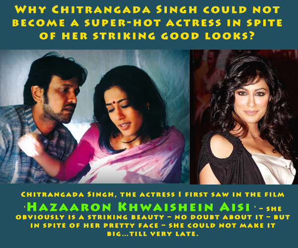 Why Chitrangada Singh could not become a super-hot actress in spite of her striking good looks?